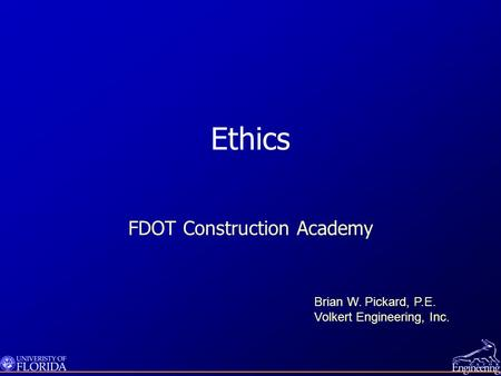 Ethics FDOT Construction Academy Brian W. Pickard, P.E. Volkert Engineering, Inc.