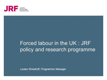 Forced labour in the UK : JRF policy and research programme Louise Woodruff, Programme Manager.