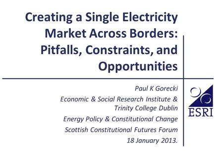 Creating a Single Electricity Market Across Borders: Pitfalls, Constraints, and Opportunities Paul K Gorecki Economic & Social Research Institute & Trinity.
