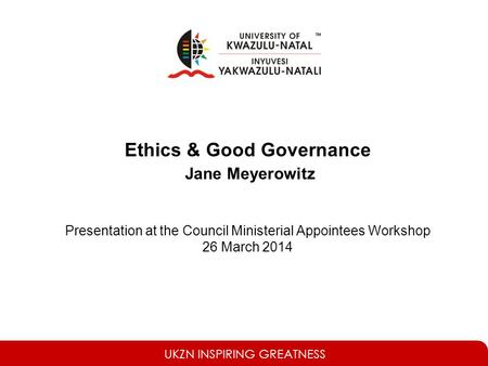 UKZN INSPIRING GREATNESS Ethics & Good Governance Jane Meyerowitz Presentation at the Council Ministerial Appointees Workshop 26 March 2014.
