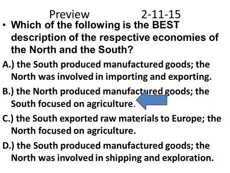 Preview2-11-15 Which of the following is the BEST description of the respective economies of the North and the South? A.) the South produced manufactured.