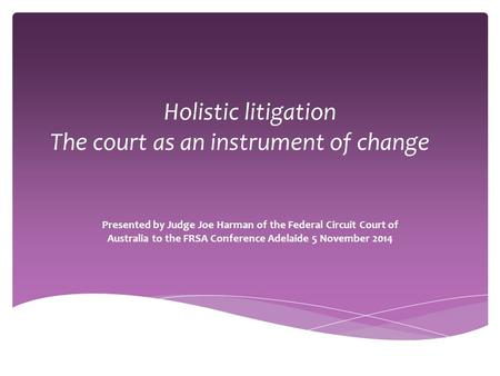 Holistic litigation The court as an instrument of change Presented by Judge Joe Harman of the Federal Circuit Court of Australia to the FRSA Conference.