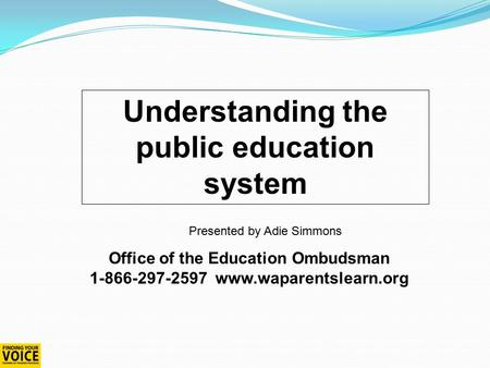 Understanding the public education system Office of the Education Ombudsman 1-866-297-2597 www.waparentslearn.org Presented by Adie Simmons.
