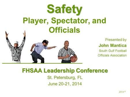 Safety Safety Player, Spectator, and Officials Presented by John Mantica South Gulf Football Officials Association FHSAA Leadership Conference St. Petersburg,