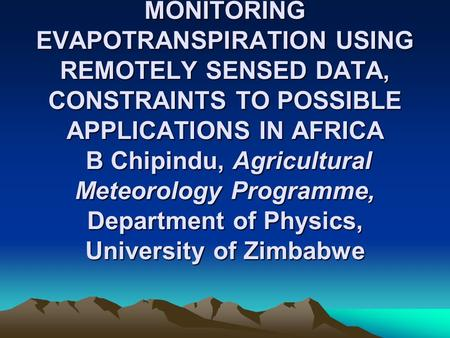 MONITORING EVAPOTRANSPIRATION USING REMOTELY SENSED DATA, CONSTRAINTS TO POSSIBLE APPLICATIONS IN AFRICA B Chipindu, Agricultural Meteorology Programme,