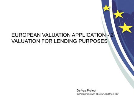 Defvas Project In Partnership with TEGoVA and the IRRV EUROPEAN VALUATION APPLICATION - 2 VALUATION FOR LENDING PURPOSES.