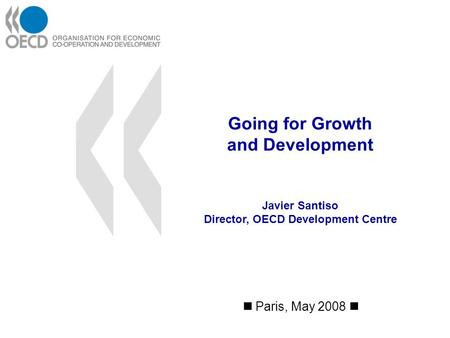 Going for Growth and Development Paris, May 2008 Javier Santiso Director, OECD Development Centre.