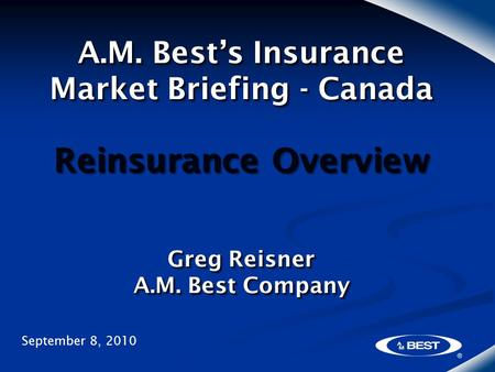A.M. Best's Insurance Market Briefing - Canada Reinsurance Overview Greg Reisner A.M. Best Company September 8, 2010.