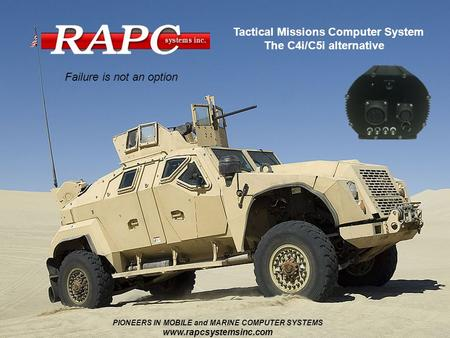 Failure is not an option Tactical Missions Computer System The C4i/C5i alternative PIONEERS IN MOBILE and MARINE COMPUTER SYSTEMS www.rapcsystemsinc.com.