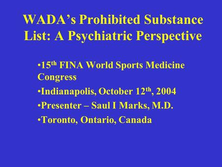 WADA's Prohibited Substance List: A Psychiatric Perspective 15 th FINA World Sports Medicine Congress Indianapolis, October 12 th, 2004 Presenter – Saul.