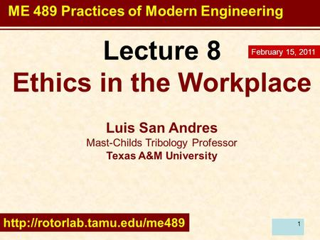 1 Lecture 8 Ethics in the Workplace Luis San Andres Mast-Childs Tribology Professor Texas A&M University  February 15, 2011.