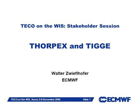 Slide 1 TECO on the WIS, Seoul, 6-8 November 2006 Slide 1 TECO on the WIS: Stakeholder Session THORPEX and TIGGE Walter Zwieflhofer ECMWF.