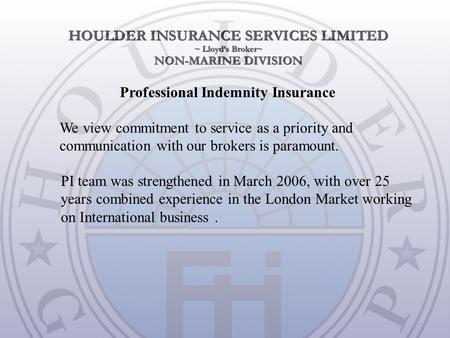 We view commitment to service as a priority and communication with our brokers is paramount. Professional Indemnity Insurance PI team was strengthened.