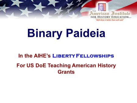 Binary Paideia In the AIHE's Liberty Fellowships For US DoE Teaching American History Grants.