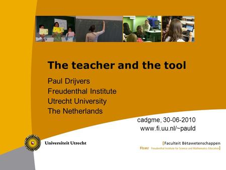 The teacher and the tool Paul Drijvers Freudenthal Institute Utrecht University The Netherlands cadgme, 30-06-2010 www.fi.uu.nl/~pauld.