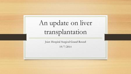 An update on liver transplantation Joint Hospital Surgical Grand Round 19/7/2014.
