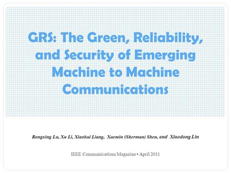 GRS: The Green, Reliability, and Security of Emerging Machine to Machine Communications Rongxing Lu, Xu Li, Xiaohui Liang, Xuemin (Sherman) Shen, and Xiaodong.