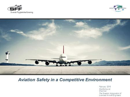 Aviation Safety in a Competitive Environment February 2015 Ola Blomqvist Chairman The Swedish Association of Licensed Aircraft Engineers Svensk Flygteknikerförening.