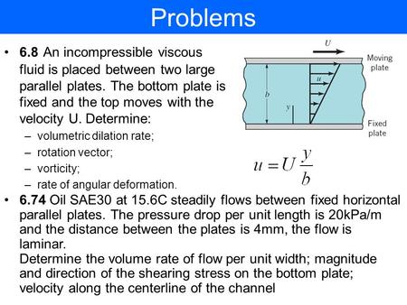 Problems 6.8 An incompressible viscous fluid is placed between two large parallel plates. The bottom plate is fixed and the top moves with the velocity.