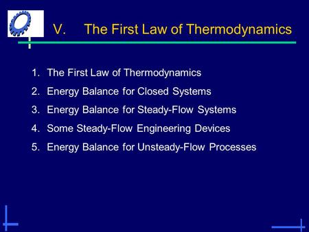 V.The First Law of Thermodynamics 1.The First Law of Thermodynamics 2.Energy Balance for Closed Systems 3.Energy Balance for Steady-Flow Systems 4.Some.