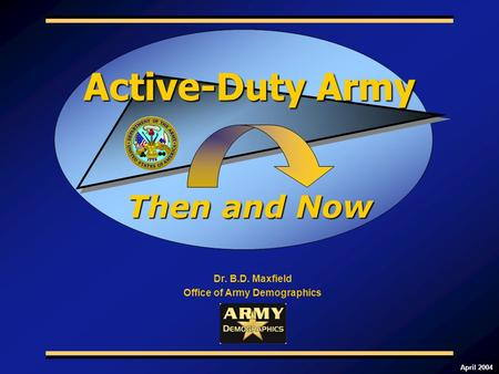 April 2004 Dr. B.D. Maxfield Office of Army Demographics Then and Now Active-Duty Army.