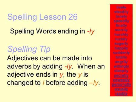 Spelling Lesson 26 Spelling Words ending in -ly lively steadily lonely speedily finally merrily harshly luckily eagerly happily suddenly totally angrily.