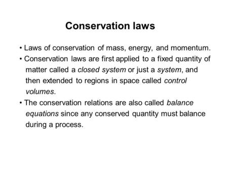 Conservation laws • Laws of conservation of mass, energy, and momentum. • Conservation laws are first applied to a fixed quantity of matter called a closed.