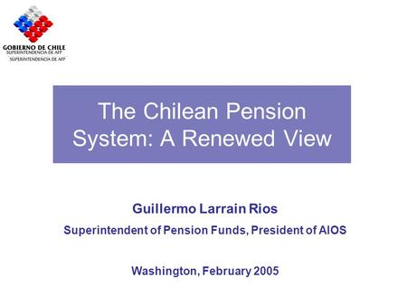 The Chilean Pension System: A Renewed View Guillermo Larrain Rios Superintendent of Pension Funds, President of AIOS Washington, February 2005.