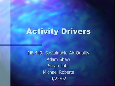 Activity Drivers ME 449: Sustainable Air Quality Adam Shaw Sarah Lahr Michael Roberts 4/22/02.