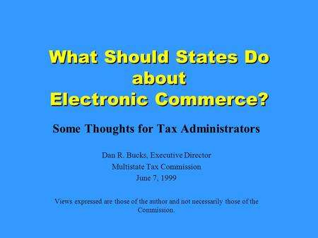 What Should States Do about Electronic Commerce? Some Thoughts for Tax Administrators Dan R. Bucks, Executive Director Multistate Tax Commission June 7,