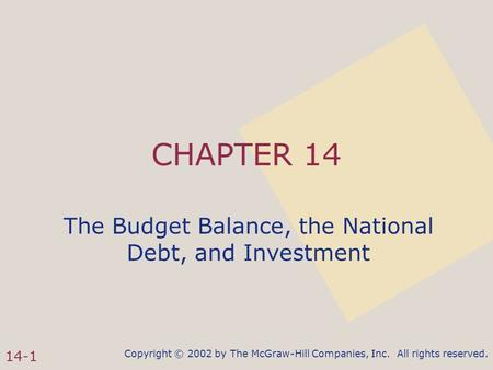 Copyright © 2002 by The McGraw-Hill Companies, Inc. All rights reserved. 14-1 CHAPTER 14 The Budget Balance, the National Debt, and Investment.