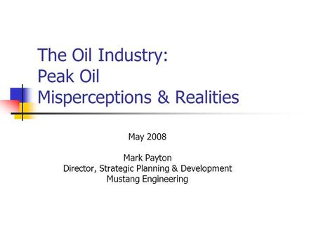 The Oil Industry: Peak Oil Misperceptions & Realities May 2008 Mark Payton Director, Strategic Planning & Development Mustang Engineering.