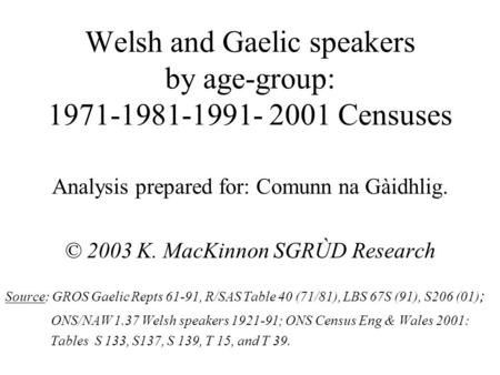 Welsh and Gaelic speakers by age-group: 1971-1981-1991- 2001 Censuses Analysis prepared for: Comunn na Gàidhlig. © 2003 K. MacKinnon SGRÙD Research Source: