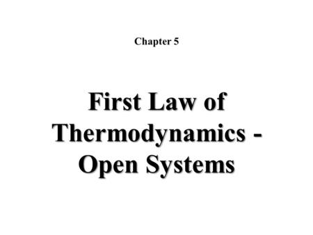 Chapter 5 First Law of Thermodynamics - Open Systems.