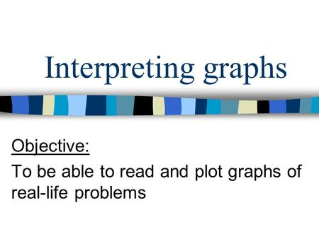 Interpreting graphs Objective: To be able to read and plot graphs of real-life problems.