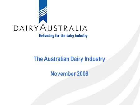 1 The Australian Dairy Industry November 2008. 2 Presentation Plan 1.Overview of the Australian Dairy industry 2.Dairy Australia's position & role in.