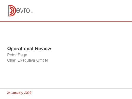 24 January 2008 Operational Review Peter Page Chief Executive Officer.