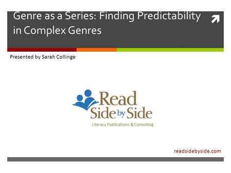  Genre as a Series: Finding Predictability in Complex Genres Literacy Publications & Consulting Collinge Read Side by Side Literacy P Presented by Sarah.
