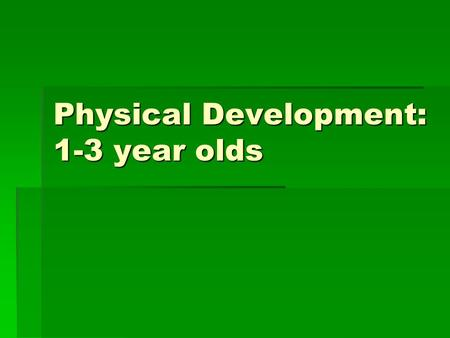 Physical Development: 1-3 year olds. Ages  Toddler- one to two years old  Preschooler- three to five years old or when they start school.