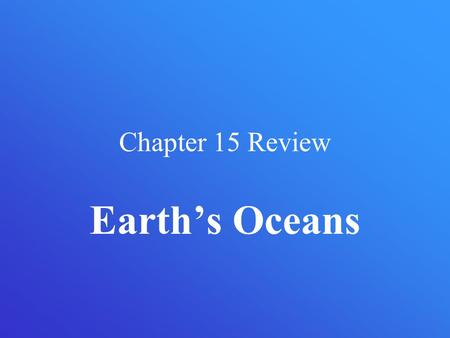 Chapter 15 Review Earth's Oceans.