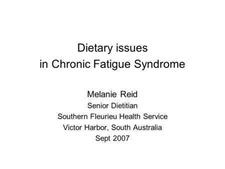 Dietary issues in Chronic Fatigue Syndrome Melanie Reid Senior Dietitian Southern Fleurieu Health Service Victor Harbor, South Australia Sept 2007.
