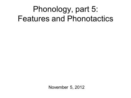 Phonology, part 5: Features and Phonotactics November 5, 2012.