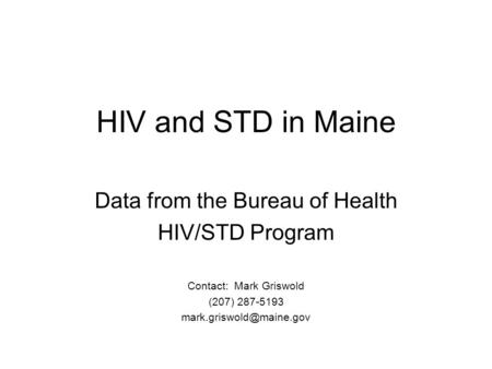 HIV and STD in Maine Data from the Bureau of Health HIV/STD Program Contact: Mark Griswold (207) 287-5193