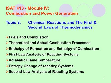 1 ISAT 413 - Module IV: Combustion and Power Generation Topic 2:Chemical Reactions and The First & Second Laws of Thermodynamics  Fuels and Combustion.