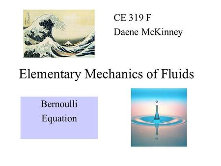 Elementary Mechanics of Fluids CE 319 F Daene McKinney Bernoulli Equation.