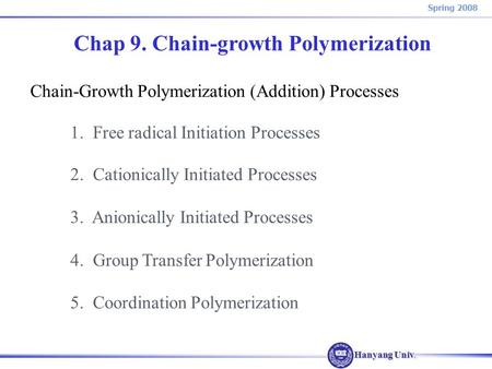 Hanyang Univ. Spring 2008 Chap 9. Chain-growth Polymerization Chain-Growth Polymerization (Addition) Processes 1. Free radical Initiation Processes 2.