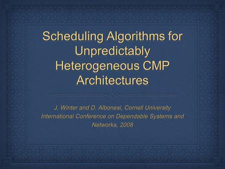 Scheduling Algorithms for Unpredictably Heterogeneous CMP Architectures J. Winter and D. Albonesi, Cornell University International Conference on Dependable.