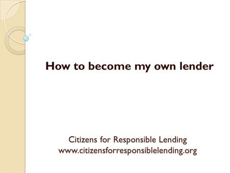 Citizens for Responsible Lending www.citizensforresponsiblelending.org How to become my own lender.