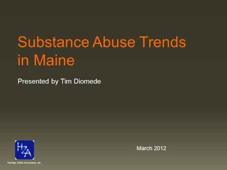 Substance Abuse Trends in Maine Presented by Tim Diomede March 2012 Hornby Zeller Associates, Inc.