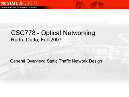 CSC778 - Optical Networking Rudra Dutta, Fall 2007 General Overview: Static Traffic Network Design.